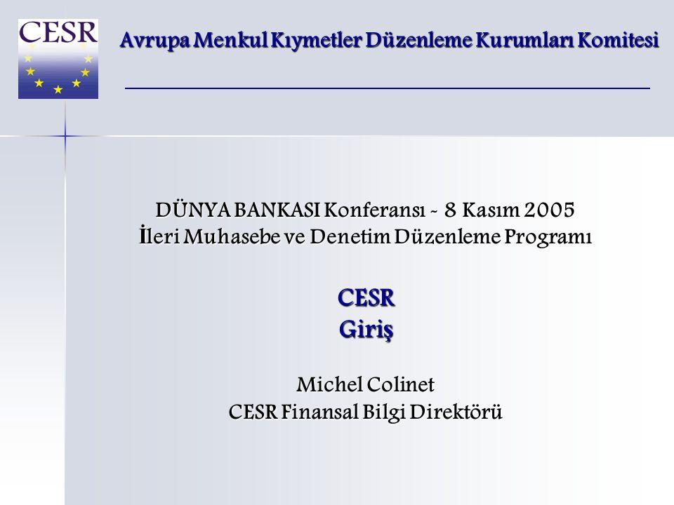 DÜNYA BANKASI Konferansı - 8 Kasım 2005 İ leri Muhasebe ve Denetim Düzenleme Programı CESR Giri ş Michel Colinet CESR Finansal Bilgi Direktörü Avrupa Menkul Kıymetler Düzenleme Kurumları Komitesi