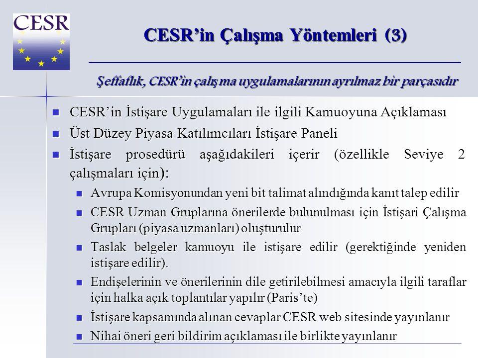 CESR'in Çalışma Yöntemleri (3)  CESR'in İstişare Uygulamaları ile ilgili Kamuoyuna Açıklaması  Üst Düzey Piyasa Katılımcıları İstişare Paneli  İstişare prosedürü aşağıdakileri içerir (özellikle Seviye 2 çalışmaları için ):  Avrupa Komisyonundan yeni bit talimat alındığında kanıt talep edilir  CESR Uzman Gruplarına önerilerde bulunulması için İstişari Çalışma Grupları (piyasa uzmanları) oluşturulur  Taslak belgeler kamuoyu ile istişare edilir (gerektiğinde yeniden istişare edilir).