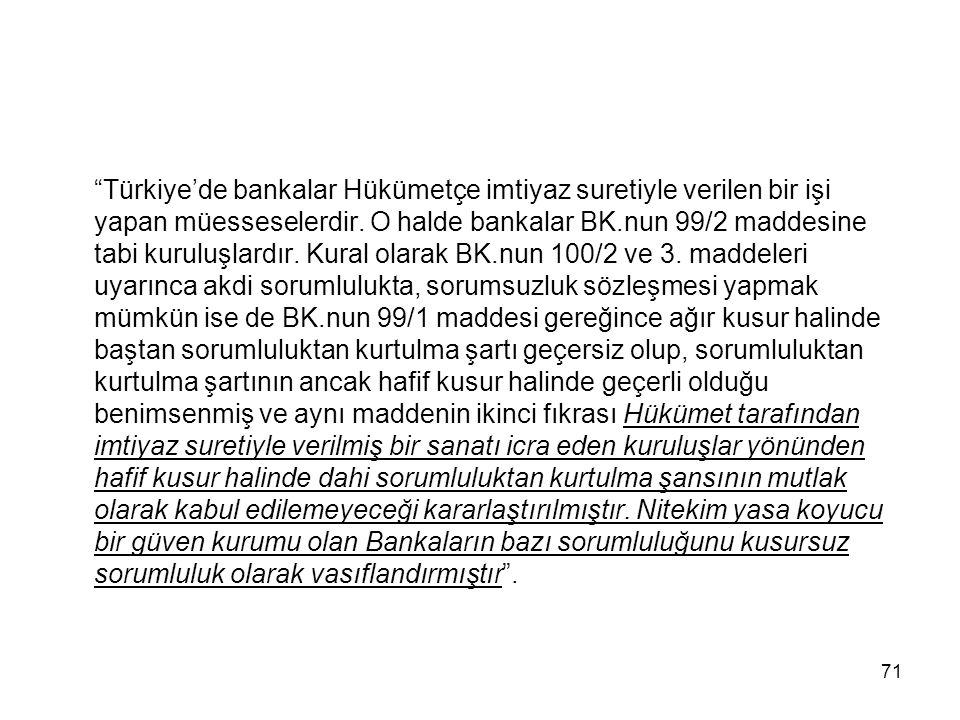"""71 """"Türkiye'de bankalar Hükümetçe imtiyaz suretiyle verilen bir işi yapan müesseselerdir. O halde bankalar BK.nun 99/2 maddesine tabi kuruluşlardır. K"""