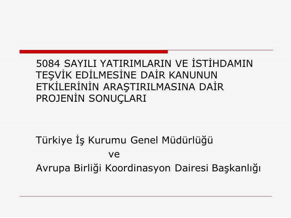 5084 SAYILI YATIRIMLARIN VE İSTİHDAMIN TEŞVİK EDİLMESİNE DAİR KANUNUN ETKİLERİNİN ARAŞTIRILMASINA DAİR PROJENİN SONUÇLARI Türkiye İş Kurumu Genel Müdürlüğü ve Avrupa Birliği Koordinasyon Dairesi Başkanlığı