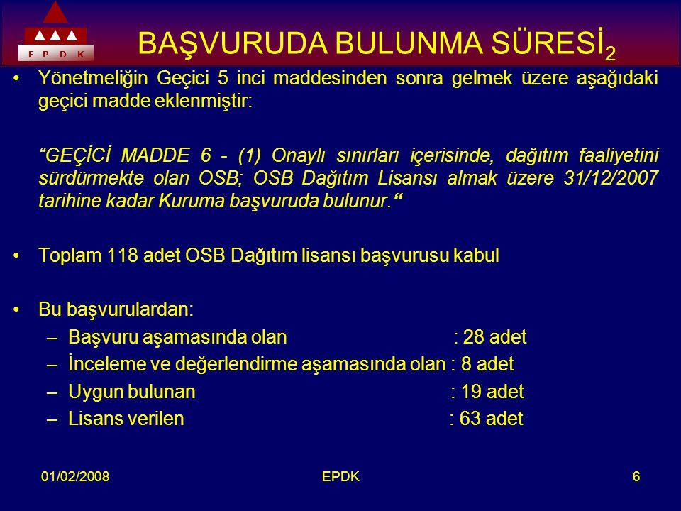 E P D K 01/02/2008EPDK6 BAŞVURUDA BULUNMA SÜRESİ 2 •Yönetmeliğin Geçici 5 inci maddesinden sonra gelmek üzere aşağıdaki geçici madde eklenmiştir: GEÇİCİ MADDE 6 - (1) Onaylı sınırları içerisinde, dağıtım faaliyetini sürdürmekte olan OSB; OSB Dağıtım Lisansı almak üzere 31/12/2007 tarihine kadar Kuruma başvuruda bulunur. •Toplam 118 adet OSB Dağıtım lisansı başvurusu kabul •Bu başvurulardan: –Başvuru aşamasında olan : 28 adet –İnceleme ve değerlendirme aşamasında olan : 8 adet –Uygun bulunan : 19 adet –Lisans verilen : 63 adet