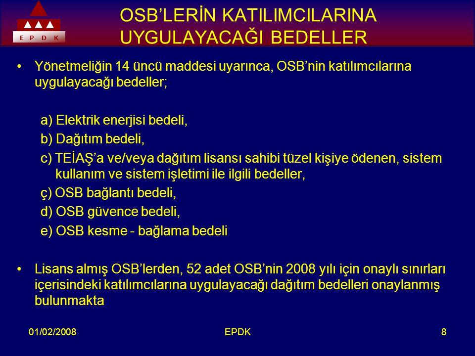 E P D K 01/02/2008EPDK8 OSB'LERİN KATILIMCILARINA UYGULAYACAĞI BEDELLER •Yönetmeliğin 14 üncü maddesi uyarınca, OSB'nin katılımcılarına uygulayacağı bedeller; a) Elektrik enerjisi bedeli, b) Dağıtım bedeli, c) TEİAŞ'a ve/veya dağıtım lisansı sahibi tüzel kişiye ödenen, sistem kullanım ve sistem işletimi ile ilgili bedeller, ç) OSB bağlantı bedeli, d) OSB güvence bedeli, e) OSB kesme - bağlama bedeli •Lisans almış OSB'lerden, 52 adet OSB'nin 2008 yılı için onaylı sınırları içerisindeki katılımcılarına uygulayacağı dağıtım bedelleri onaylanmış bulunmakta