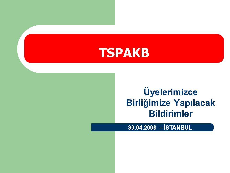 Üyelerimizce Birliğimize Yapılacak Bildirimler TSPAKB 30.04.2008 - İSTANBUL