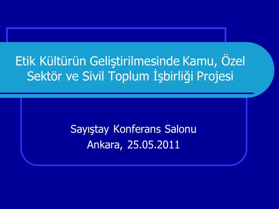 Etik Kültürün Geliştirilmesinde Kamu, Özel Sektör ve Sivil Toplum İşbirliği Projesi Sayıştay Konferans Salonu Ankara, 25.05.2011