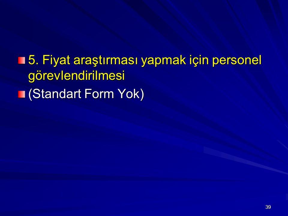 5. Fiyat araştırması yapmak için personel görevlendirilmesi (Standart Form Yok) 39