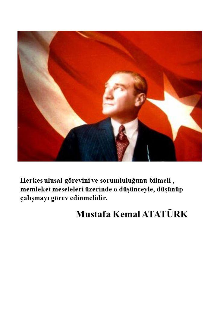 Herkes ulusal görevini ve sorumluluğunu bilmeli, memleket meseleleri üzerinde o düşünceyle, düşünüp çalışmayı görev edinmelidir. Mustafa Kemal ATATÜRK