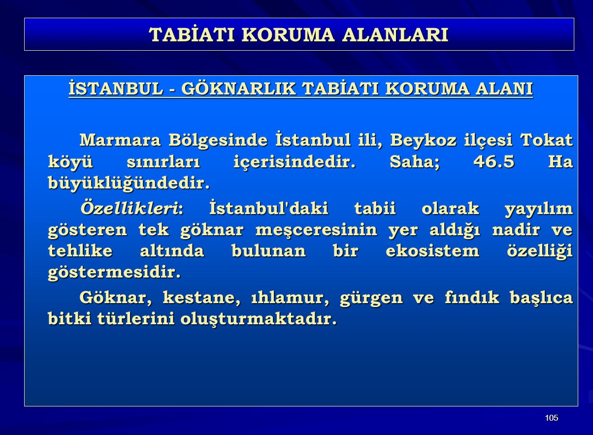 105 TABİATI KORUMA ALANLARI İSTANBUL - GÖKNARLIK TABİATI KORUMA ALANI Marmara Bölgesinde İstanbul ili, Beykoz ilçesi Tokat köyü sınırları içerisindedir.