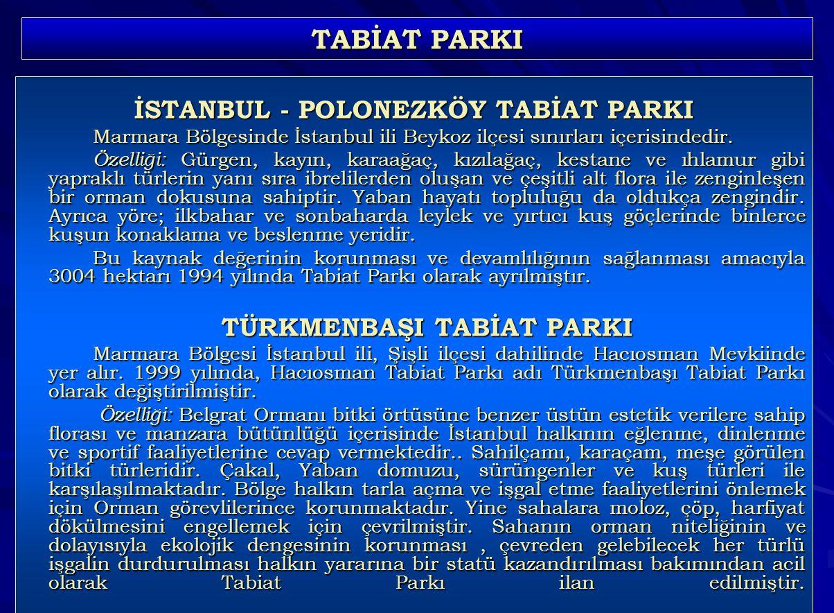 106 TABİAT PARKI İSTANBUL - POLONEZKÖY TABİAT PARKI Marmara Bölgesinde İstanbul ili Beykoz ilçesi sınırları içerisindedir. Özelliği: Gürgen, kayın, ka