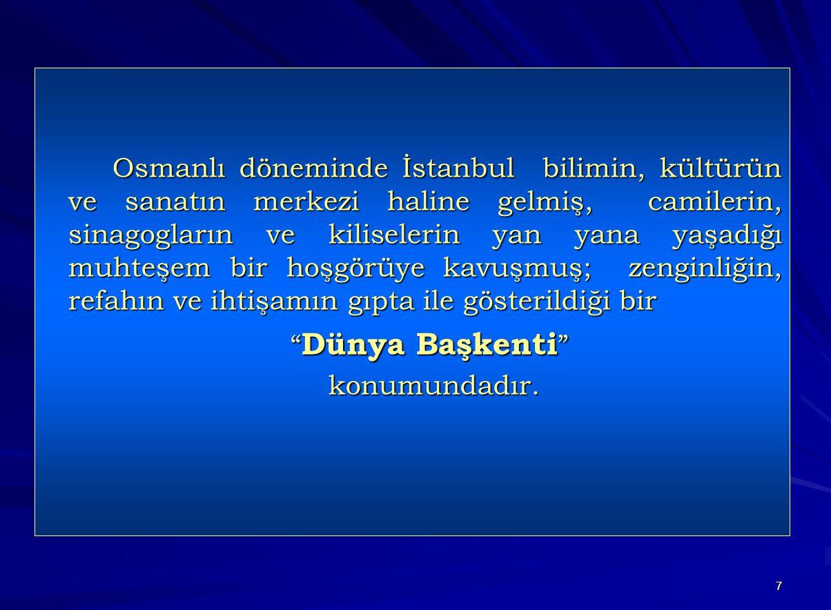 7 Osmanlı döneminde İstanbul bilimin, kültürün ve sanatın merkezi haline gelmiş, camilerin, sinagogların ve kiliselerin yan yana yaşadığı muhteşem bir hoşgörüye kavuşmuş; zenginliğin, refahın ve ihtişamın gıpta ile gösterildiği bir Dünya Başkenti Dünya Başkenti konumundadır.