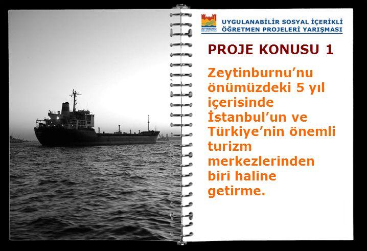 PROJE KONUSU 1 Zeytinburnu'nu önümüzdeki 5 yıl içerisinde İstanbul'un ve Türkiye'nin önemli turizm merkezlerinden biri haline getirme.