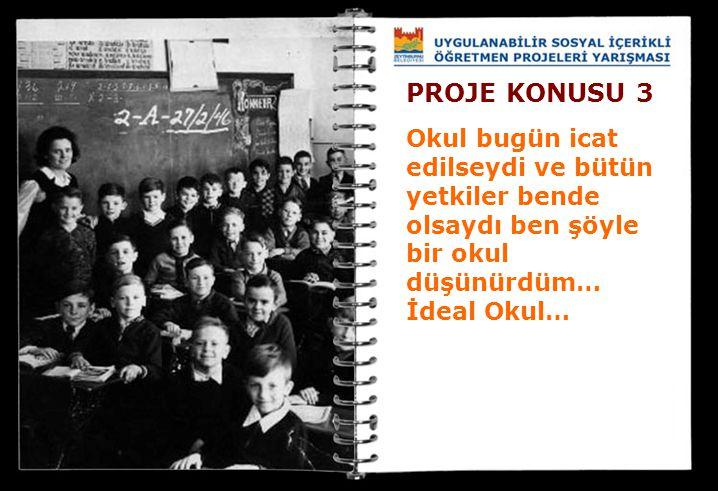 PROJE KONUSU 3 Okul bugün icat edilseydi ve bütün yetkiler bende olsaydı ben şöyle bir okul düşünürdüm… İdeal Okul…