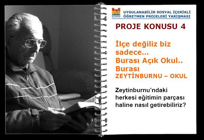 PROJE KONUSU 4 İlçe değiliz biz sadece… Burası Açık Okul.. Burası ZEYTİNBURNU – OKUL Zeytinburnu'ndaki herkesi eğitimin parçası haline nasıl getirebil