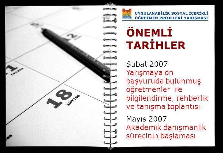 ÖNEMLİ TARİHLER Şubat 2007 Yarışmaya ön başvuruda bulunmuş öğretmenler ile bilgilendirme, rehberlik ve tanışma toplantısı Mayıs 2007 Akademik danışman