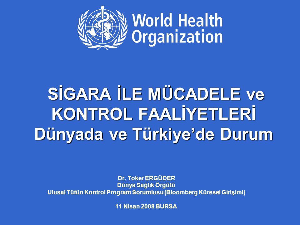 SİGARA İLE MÜCADELE ve KONTROL FAALİYETLERİ Dünyada ve Türkiye'de Durum Dr. Toker ERGÜDER Dünya Sağlık Örgütü Ulusal Tütün Kontrol Program Sorumlusu (