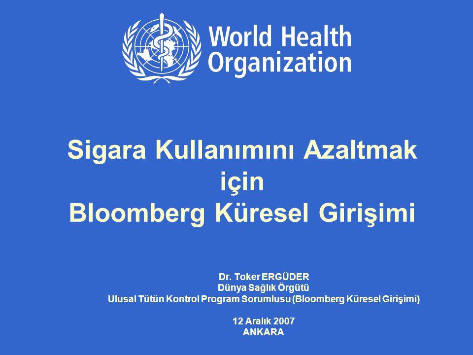 Sigara Kullanımını Azaltmak için Bloomberg Küresel Girişimi Dr. Toker ERGÜDER Dünya Sağlık Örgütü Ulusal Tütün Kontrol Program Sorumlusu (Bloomberg Kü
