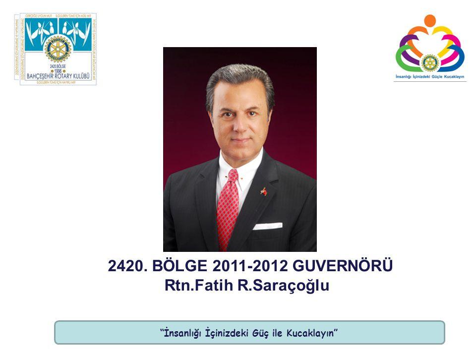 İnsanlığı İçinizdeki Güç ile Kucaklayın 2420. BÖLGE 2011-2012 GUVERNÖRÜ Rtn.Fatih R.Saraçoğlu
