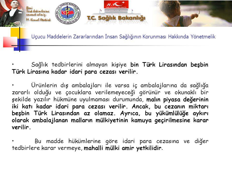 Uçucu Maddelerin Zararlarından İnsan Sağlığının Korunması Hakkında Yönetmelik • Sağlık tedbirlerini almayan kişiye bin Türk Lirasından beşbin Türk Lirasına kadar idari para cezası verilir.