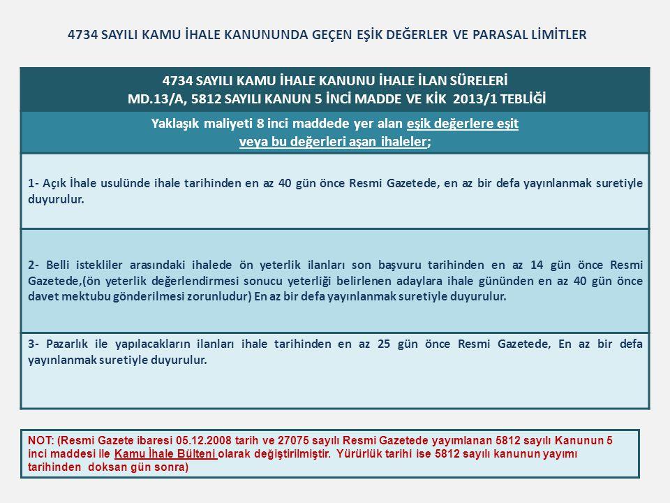 4734 SAYILI KAMU İHALE KANUNU İHALE İLAN SÜRELERİ MD.13/B VE KİK 2013/1 TEBLİĞİ Yaklaşık maliyeti 8 inci maddede yer alan eşik değerlerin altında kalan ihaleler 1) Yaklaşık maliyeti 88.578,00 Türk Lirasına kadar olan mal veya hizmet alımları ile 177.163,00 Türk Lirasına kadar olan yapım işlerinin ihalesi, ihale tarihinden en az yedi gün önce ihalenin ve işin yapılacağı yerde çıkan gazetelerin en az ikisinde, En az birer defa yayımlanmak suretiyle ilân edilerek duyurulur.