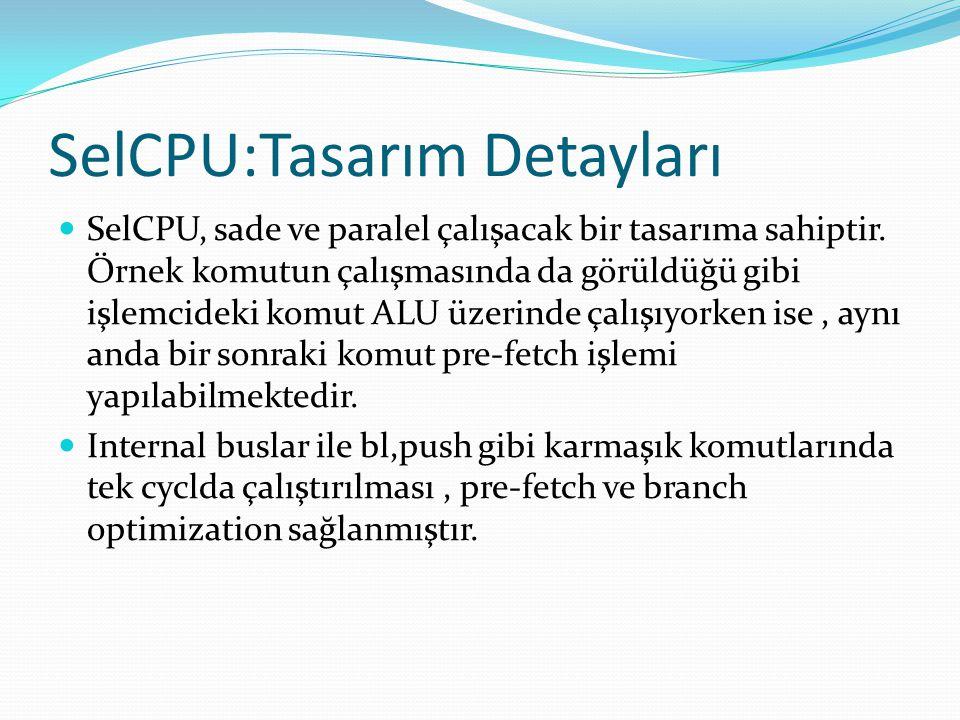 SelCPU:Tasarım Detayları  SelCPU, sade ve paralel çalışacak bir tasarıma sahiptir. Örnek komutun çalışmasında da görüldüğü gibi işlemcideki komut ALU