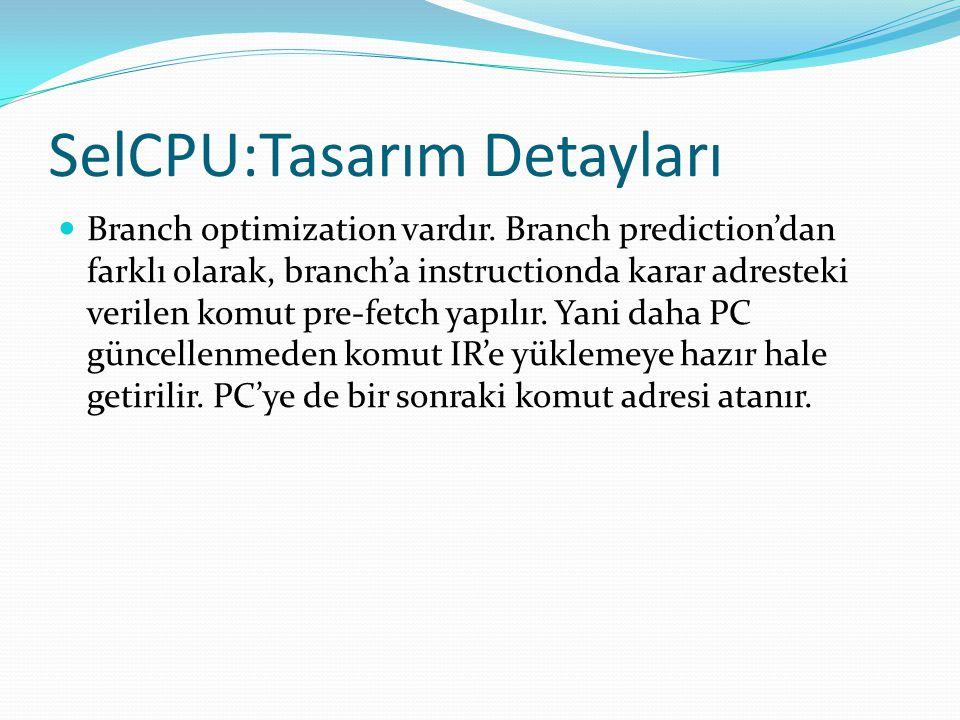SelCPU:Tasarım Detayları  Branch optimization vardır. Branch prediction'dan farklı olarak, branch'a instructionda karar adresteki verilen komut pre-f