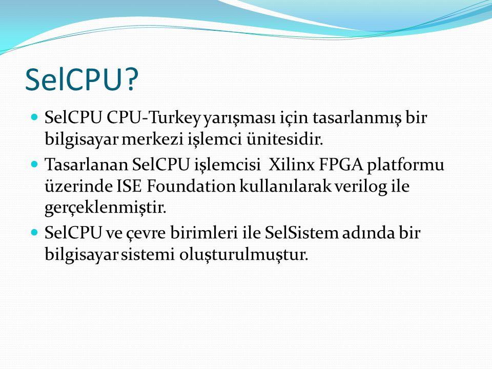 SelCPU?  SelCPU CPU-Turkey yarışması için tasarlanmış bir bilgisayar merkezi işlemci ünitesidir.  Tasarlanan SelCPU işlemcisi Xilinx FPGA platformu