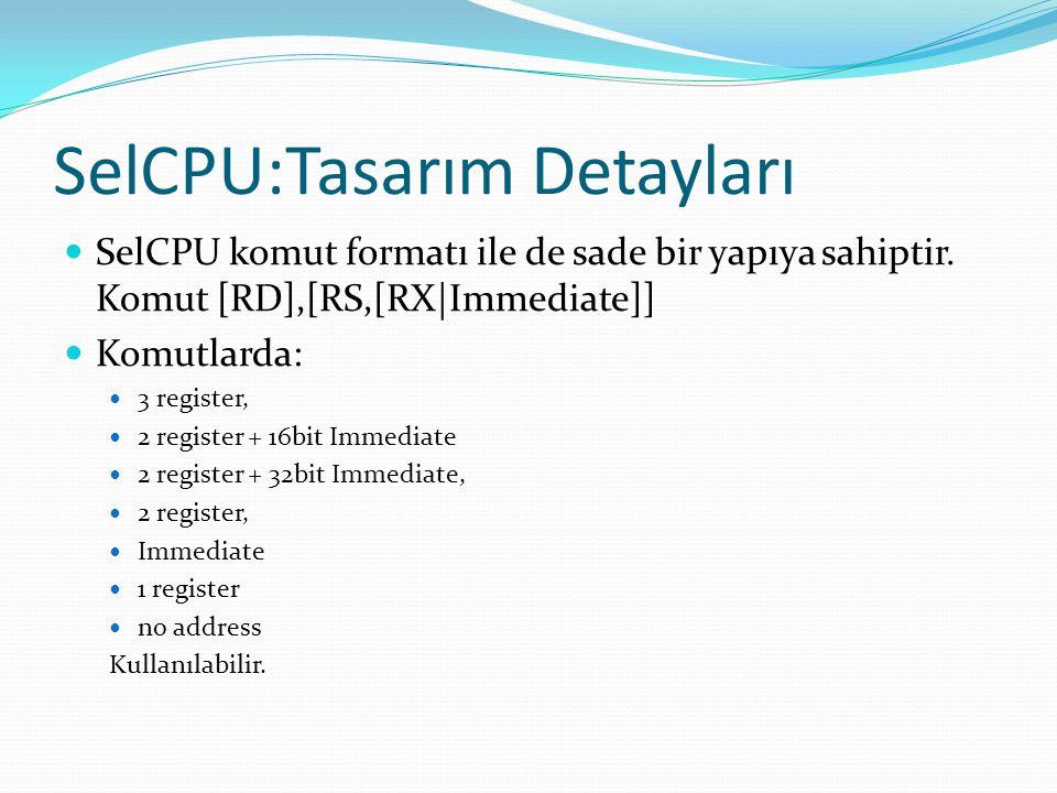 SelCPU:Tasarım Detayları  SelCPU komut formatı ile de sade bir yapıya sahiptir. Komut [RD],[RS,[RX|Immediate]]  Komutlarda:  3 register,  2 regist