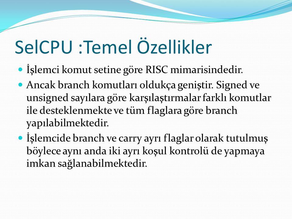 SelCPU :Temel Özellikler  İşlemci komut setine göre RISC mimarisindedir.  Ancak branch komutları oldukça geniştir. Signed ve unsigned sayılara göre