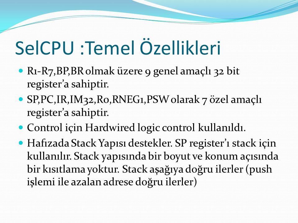 SelCPU :Temel Özellikleri  R1-R7,BP,BR olmak üzere 9 genel amaçlı 32 bit register'a sahiptir.  SP,PC,IR,IM32,R0,RNEG1,PSW olarak 7 özel amaçlı regis