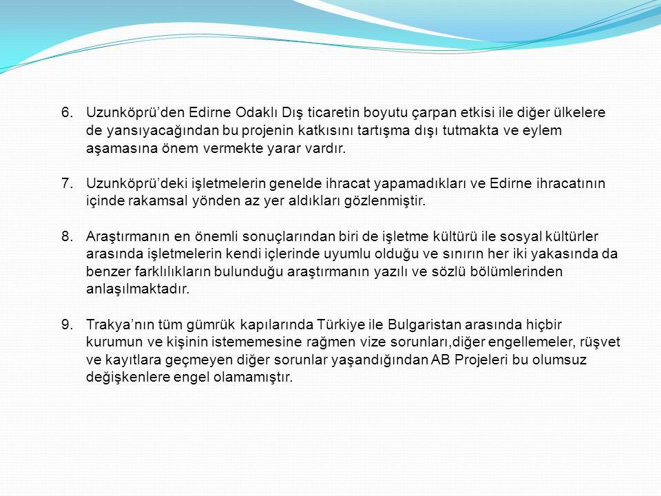 6.Uzunköprü'den Edirne Odaklı Dış ticaretin boyutu çarpan etkisi ile diğer ülkelere de yansıyacağından bu projenin katkısını tartışma dışı tutmakta ve
