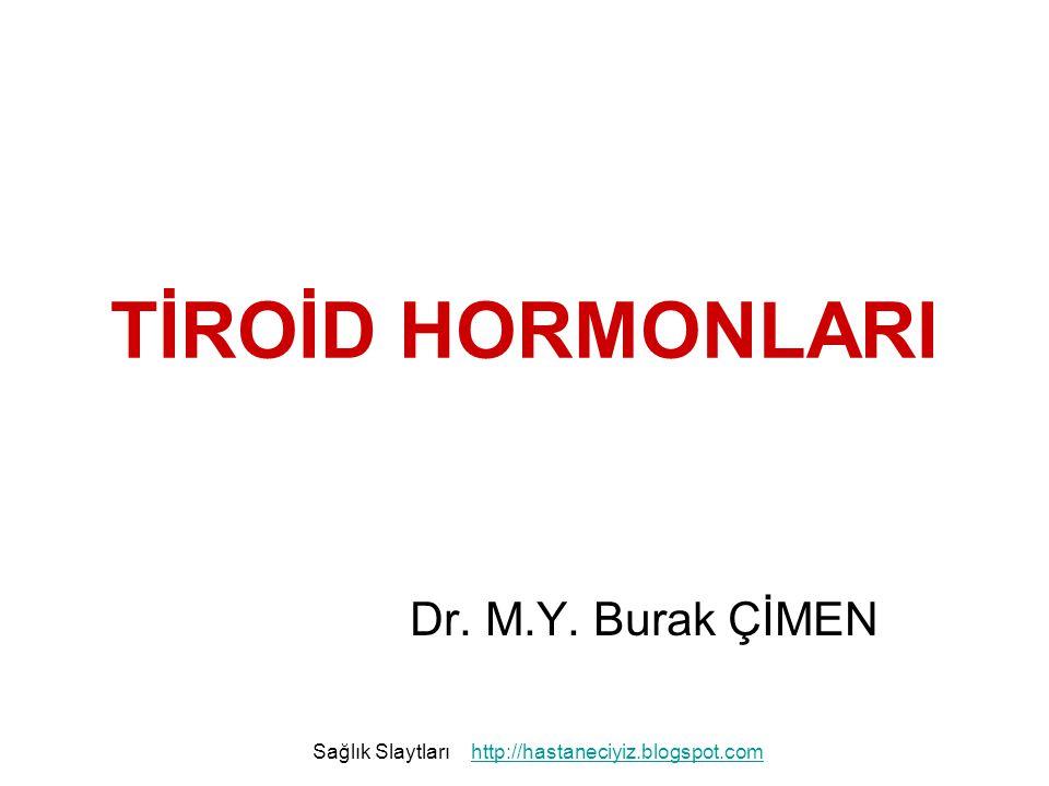 TİROİD HORMONLARI Dr. M.Y. Burak ÇİMEN Sağlık Slaytlarıhttp://hastaneciyiz.blogspot.com