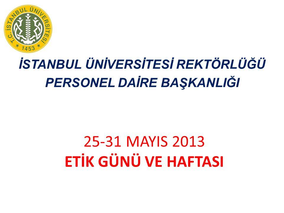 İSTANBUL ÜNİVERSİTESİ REKTÖRLÜĞÜ PERSONEL DAİRE BAŞKANLIĞI 25-31 MAYIS 2013 ETİK GÜNÜ VE HAFTASI