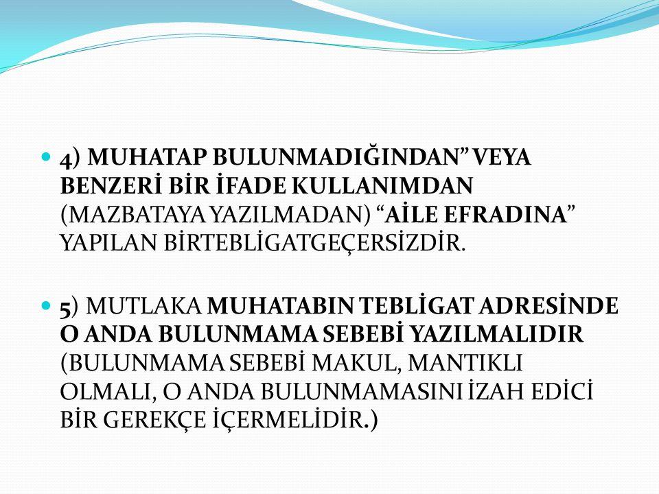 """ 4) MUHATAP BULUNMADIĞINDAN"""" VEYA BENZERİ BİR İFADE KULLANIMDAN (MAZBATAYA YAZILMADAN) """"AİLE EFRADINA"""" YAPILAN BİRTEBLİGATGEÇERSİZDİR.  5) MUTLAKA M"""