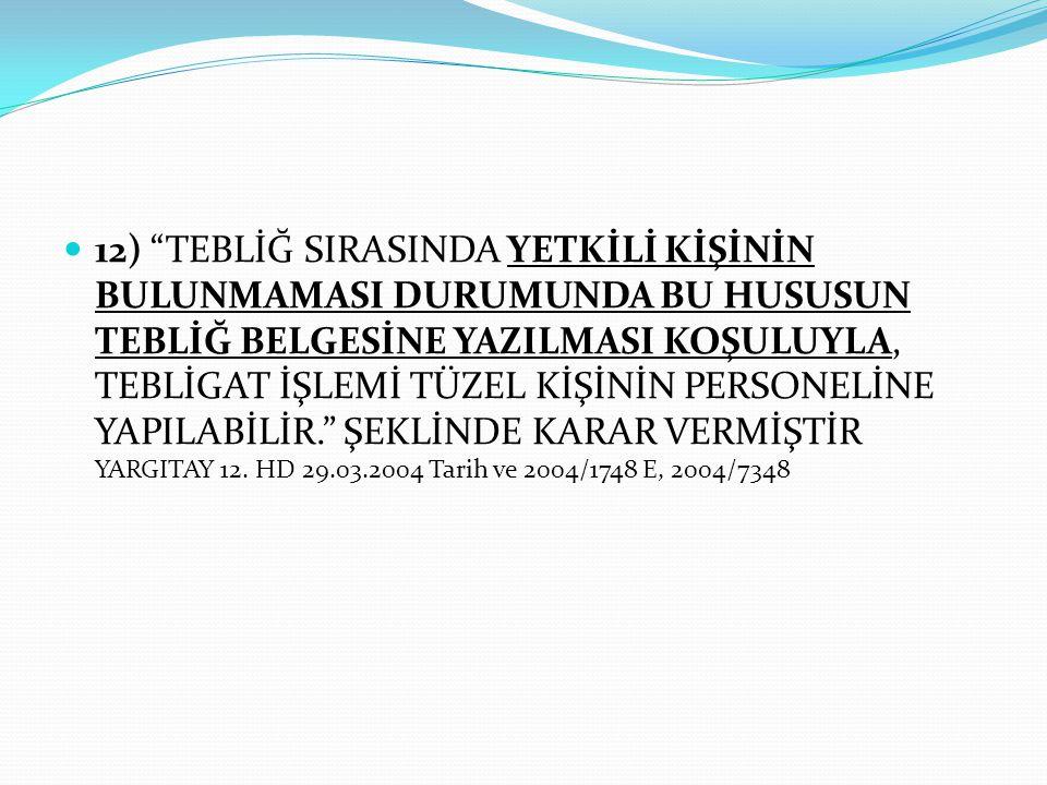""" 12) """"TEBLİĞ SIRASINDA YETKİLİ KİŞİNİN BULUNMAMASI DURUMUNDA BU HUSUSUN TEBLİĞ BELGESİNE YAZILMASI KOŞULUYLA, TEBLİGAT İŞLEMİ TÜZEL KİŞİNİN PERSONELİ"""