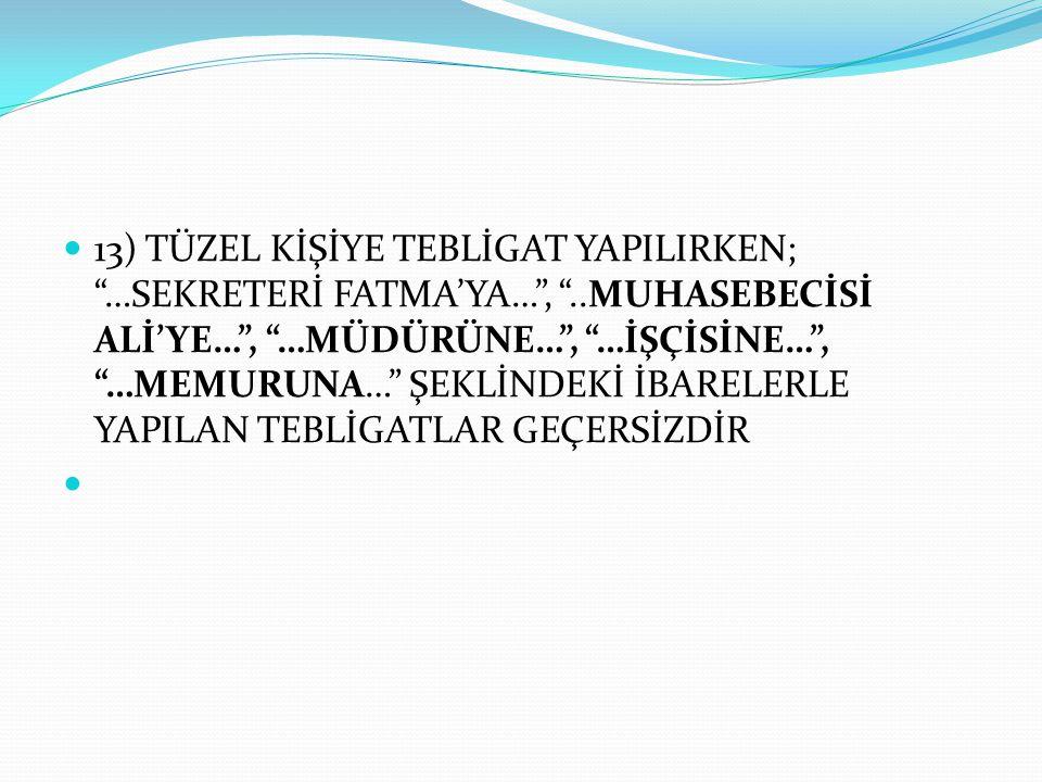 """ 13) TÜZEL KİŞİYE TEBLİGAT YAPILIRKEN; """"…SEKRETERİ FATMA'YA…"""", """"..MUHASEBECİSİ ALİ'YE…"""", """"…MÜDÜRÜNE…"""", """"…İŞÇİSİNE…"""", """"…MEMURUNA…"""" ŞEKLİNDEKİ İBARELER"""