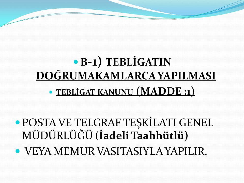  B -1) TEBLİGATIN DOĞRUMAKAMLARCA YAPILMASI  TEBLİGAT KANUNU (MADDE :1)  POSTA VE TELGRAF TEŞKİLATI GENEL MÜDÜRLÜĞÜ (İadeli Taahhütlü)  VEYA MEMUR VASITASIYLA YAPILIR.