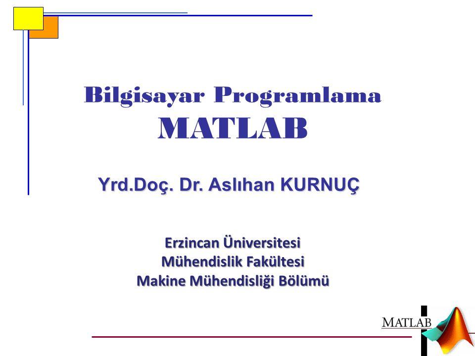 Bilgisayar Programlama MATLAB Yrd.Doç. Dr. Aslıhan KURNUÇ Erzincan Üniversitesi Mühendislik Fakültesi Makine Mühendisliği Bölümü