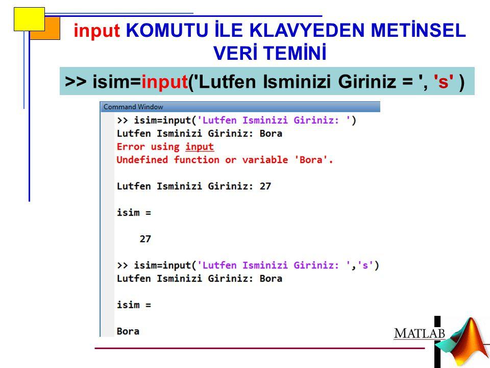 input KOMUTU İLE KLAVYEDEN METİNSEL VERİ TEMİNİ >> isim=input('Lutfen Isminizi Giriniz = ', 's' )