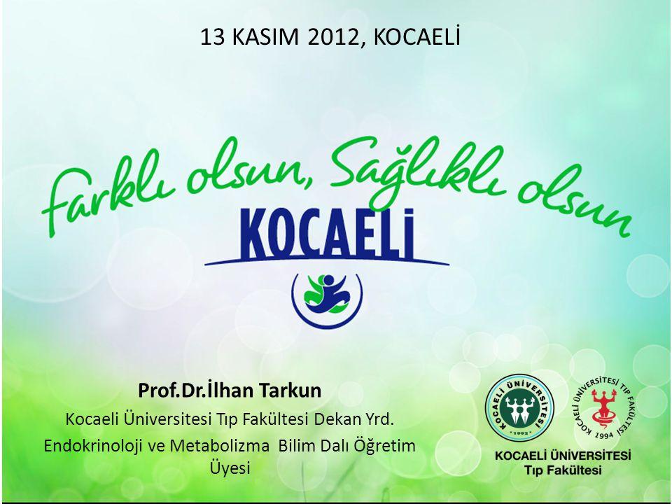 Prof.Dr.İlhan Tarkun Kocaeli Üniversitesi Tıp Fakültesi Dekan Yrd. Endokrinoloji ve Metabolizma Bilim Dalı Öğretim Üyesi 13 KASIM 2012, KOCAELİ