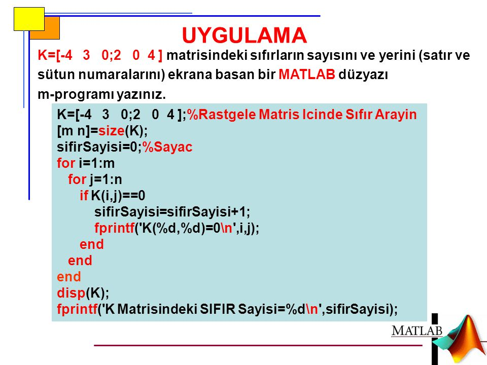 UYGULAMA K=[-4 3 0;2 0 4 ] matrisindeki sıfırların sayısını ve yerini (satır ve sütun numaralarını) ekrana basan bir MATLAB düzyazı m-programı yazınız.