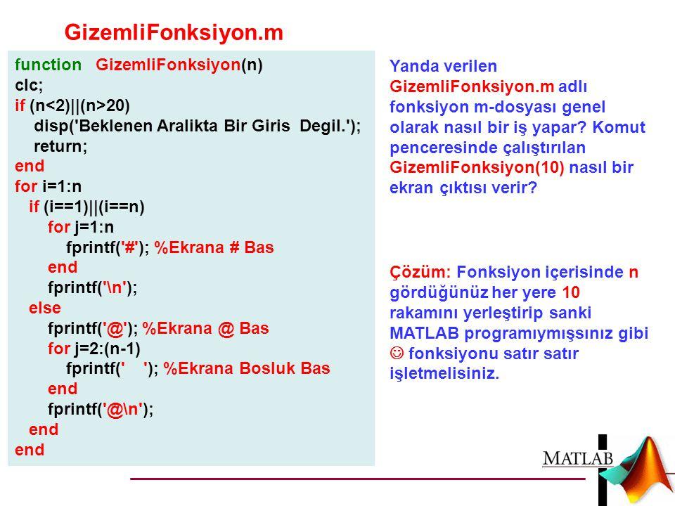 GizemliFonksiyon.m function GizemliFonksiyon(n) clc; if (n 20) disp( Beklenen Aralikta Bir Giris Degil. ); return; end for i=1:n if (i==1)||(i==n) for j=1:n fprintf( # ); %Ekrana # Bas end fprintf( \n ); else fprintf( @ ); %Ekrana @ Bas for j=2:(n-1) fprintf( ); %Ekrana Bosluk Bas end fprintf( @\n ); end Yanda verilen GizemliFonksiyon.m adlı fonksiyon m-dosyası genel olarak nasıl bir iş yapar.