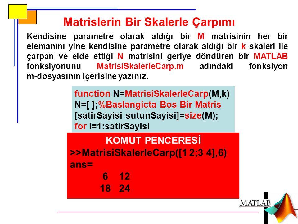 Matrislerin Bir Skalerle Çarpımı Kendisine parametre olarak aldığı bir M matrisinin her bir elemanını yine kendisine parametre olarak aldığı bir k skaleri ile çarpan ve elde ettiği N matrisini geriye döndüren bir MATLAB fonksiyonunu MatrisiSkalerleCarp.m adındaki fonksiyon m-dosyasının içerisine yazınız.