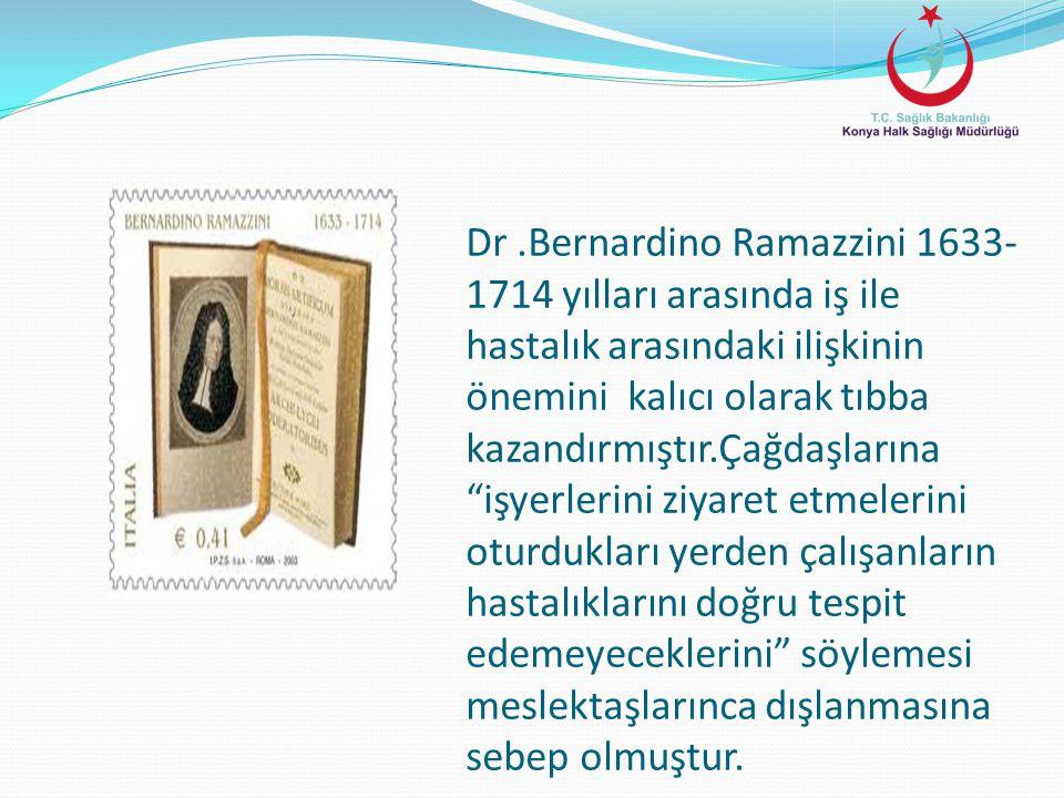 """Dr.Bernardino Ramazzini 1633- 1714 yılları arasında iş ile hastalık arasındaki ilişkinin önemini kalıcı olarak tıbba kazandırmıştır.Çağdaşlarına """"işye"""
