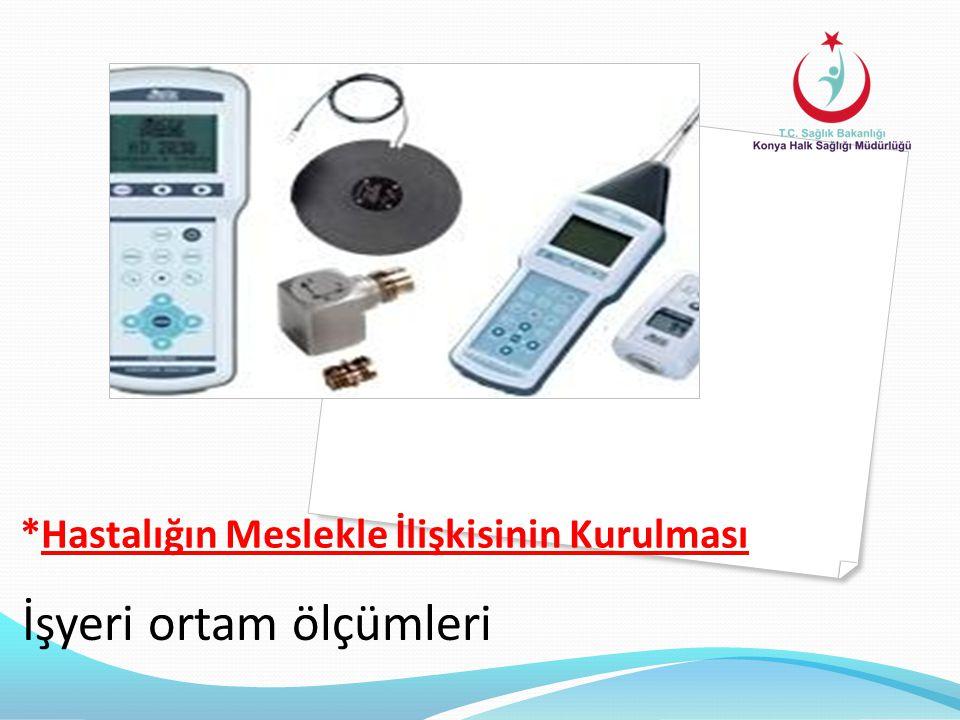 *Hastalığın Meslekle İlişkisinin Kurulması İşyeri ortam ölçümleri