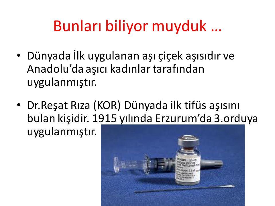 Bunları biliyor muyduk … • Dünyada İlk uygulanan aşı çiçek aşısıdır ve Anadolu'da aşıcı kadınlar tarafından uygulanmıştır.