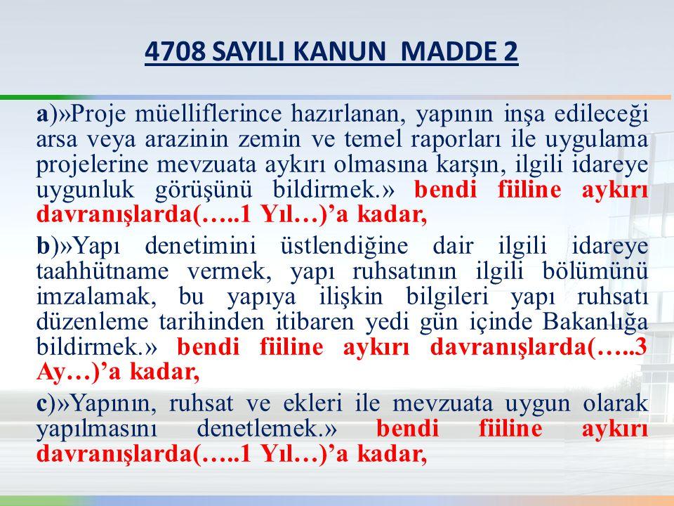 4708 SAYILI KANUN MADDE 2 a)»Proje müelliflerince hazırlanan, yapının inşa edileceği arsa veya arazinin zemin ve temel raporları ile uygulama projelerine mevzuata aykırı olmasına karşın, ilgili idareye uygunluk görüşünü bildirmek.» bendi fiiline aykırı davranışlarda(…..1 Yıl…)'a kadar, b)»Yapı denetimini üstlendiğine dair ilgili idareye taahhütname vermek, yapı ruhsatının ilgili bölümünü imzalamak, bu yapıya ilişkin bilgileri yapı ruhsatı düzenleme tarihinden itibaren yedi gün içinde Bakanlığa bildirmek.» bendi fiiline aykırı davranışlarda(…..3 Ay…)'a kadar, c)»Yapının, ruhsat ve ekleri ile mevzuata uygun olarak yapılmasını denetlemek.» bendi fiiline aykırı davranışlarda(…..1 Yıl…)'a kadar,