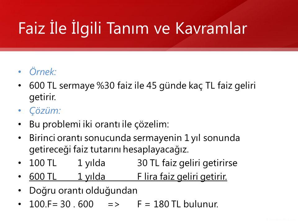 Faiz İle İlgili Tanım ve Kavramlar • Örnek: • 600 TL sermaye %30 faiz ile 45 günde kaç TL faiz geliri getirir. • Çözüm: • Bu problemi iki orantı ile ç