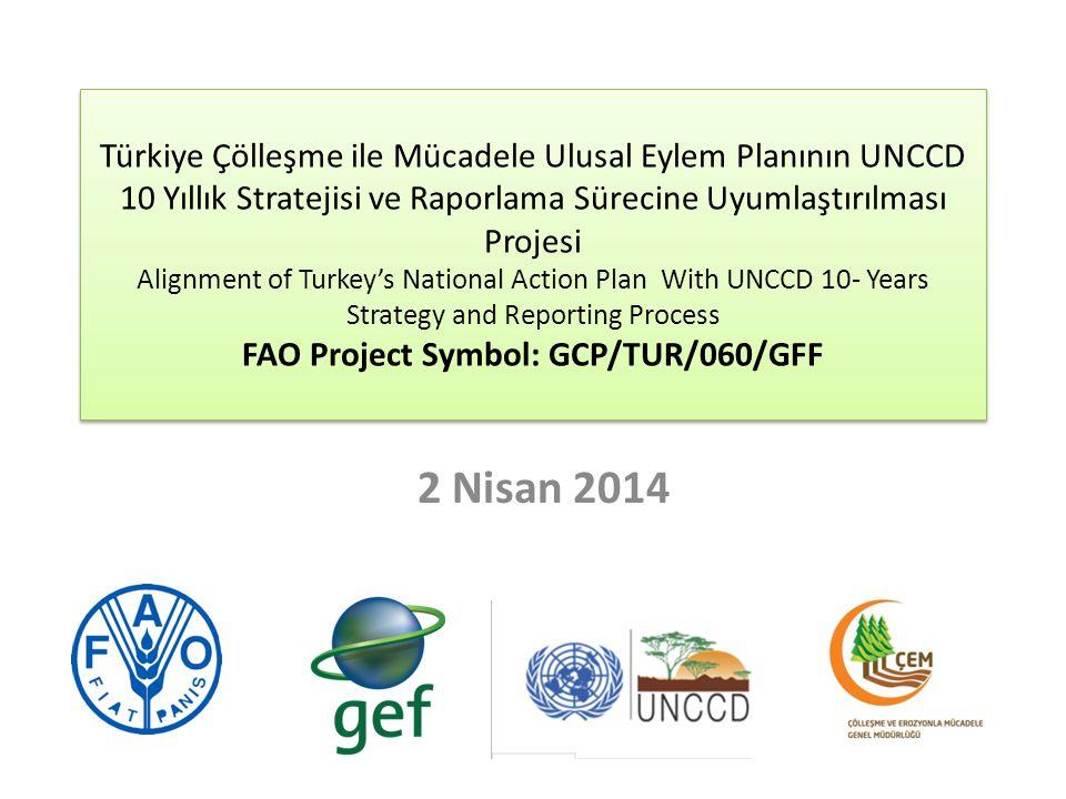Türkiye Çölleşme ile Mücadele Ulusal Eylem Planının UNCCD 10 Yıllık Stratejisi ve Raporlama Sürecine Uyumlaştırılması Projesi Alignment of Turkey's National Action Plan With UNCCD 10- Years Strategy and Reporting Process FAO Project Symbol: GCP/TUR/060/GFF 2 Nisan 2014