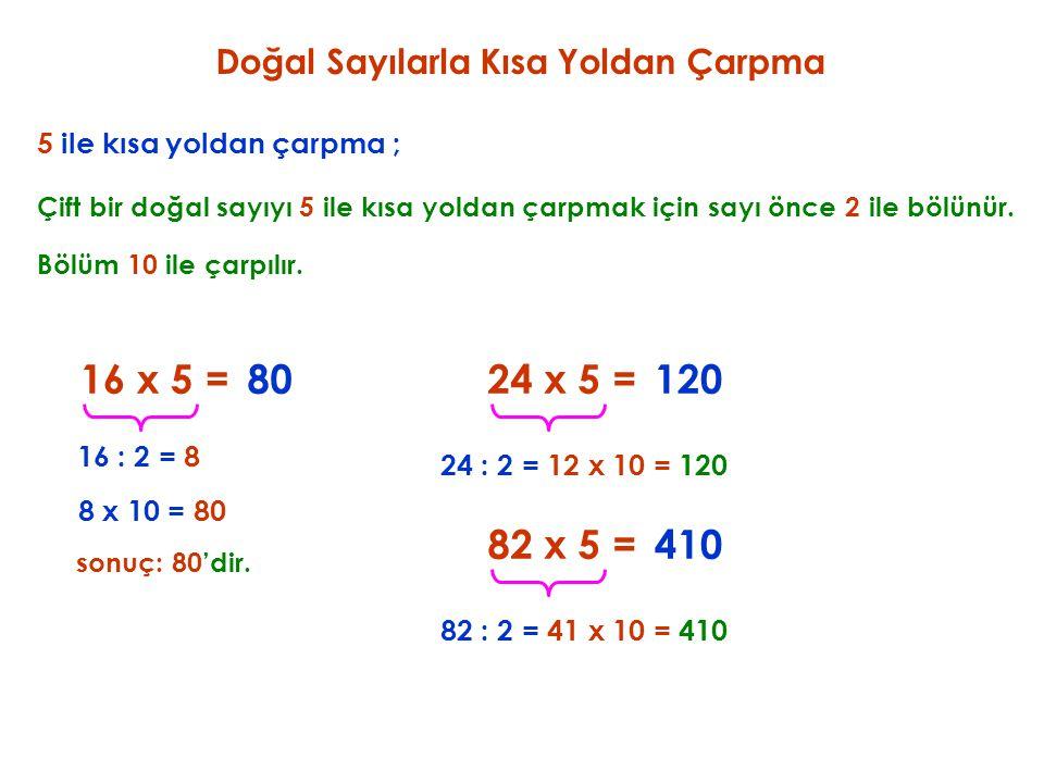 5 ile kısa yoldan çarpma ; 16 x 5 = Çift bir doğal sayıyı 5 ile kısa yoldan çarpmak için sayı önce 2 ile bölünür. 80 16 : 2 = 8 Bölüm 10 ile çarpılır.
