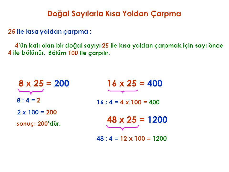 25 ile kısa yoldan çarpma ; 8 x 25 = 4'ün katı olan bir doğal sayıyı 25 ile kısa yoldan çarpmak için sayı önce 4 ile bölünür. 200 8 : 4 = 2 Bölüm 100