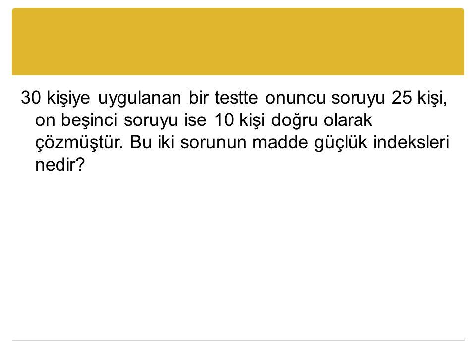 30 kişiye uygulanan bir testte onuncu soruyu 25 kişi, on beşinci soruyu ise 10 kişi doğru olarak çözmüştür. Bu iki sorunun madde güçlük indeksleri ned